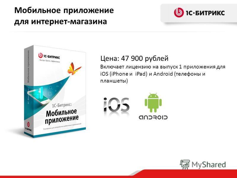 Мобильное приложение для интернет-магазина Цена: 47 900 рублей Включает лицензию на выпуск 1 приложения для iOS (iPhone и iPad) и Android (телефоны и планшеты)
