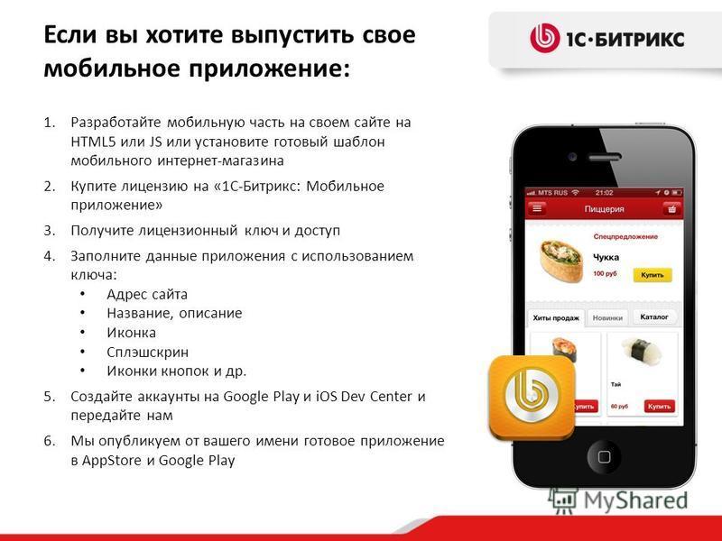 Если вы хотите выпустить свое мобильное приложение: 1. Разработайте мобильную часть на своем сайте на HTML5 или JS или установите готовый шаблон мобильного интернет-магазина 2. Купите лицензию на «1С-Битрикс: Мобильное приложение» 3. Получите лицензи