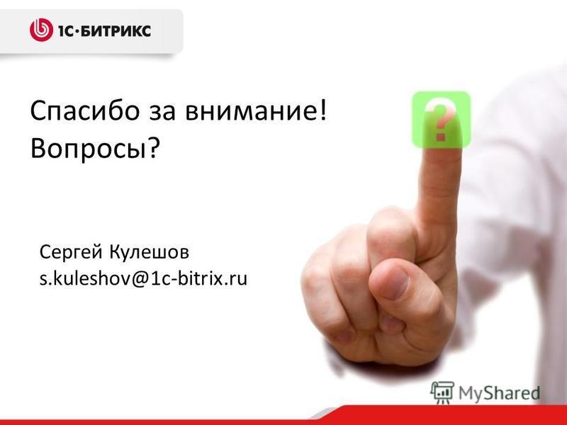 Спасибо за внимание! Вопросы? Сергей Кулешов s.kuleshov@1c-bitrix.ru