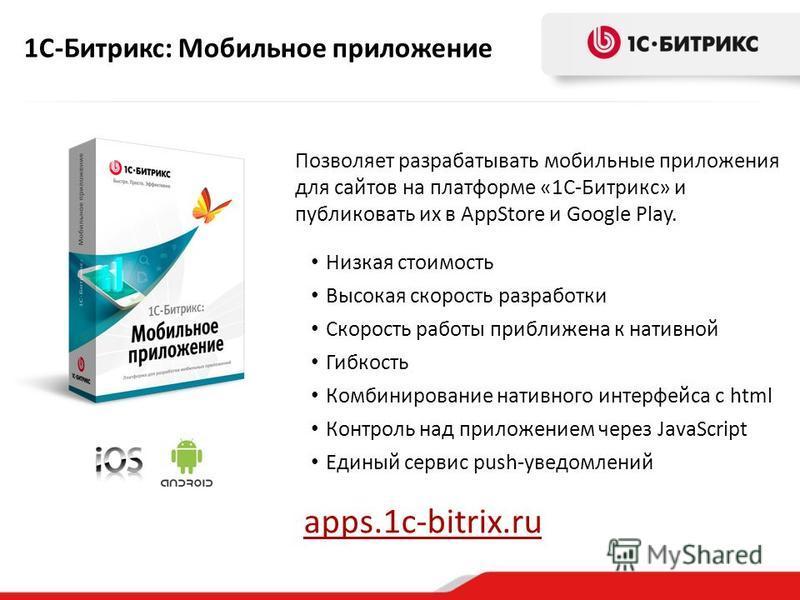 1С-Битрикс: Мобильное приложение Позволяет разрабатывать мобильные приложения для сайтов на платформе «1С-Битрикс» и публиковать их в AppStore и Google Play. Низкая стоимость Высокая скорость разработки Скорость работы приближена к нативной Гибкость