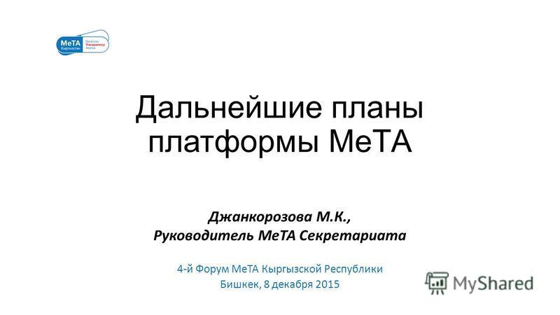 Дальнейшие планы платформы МеТА Джанкорозова М.К., Руководитель МеТА Секретариата 4-й Форум МеТА Кыргызской Республики Бишкек, 8 декабря 2015