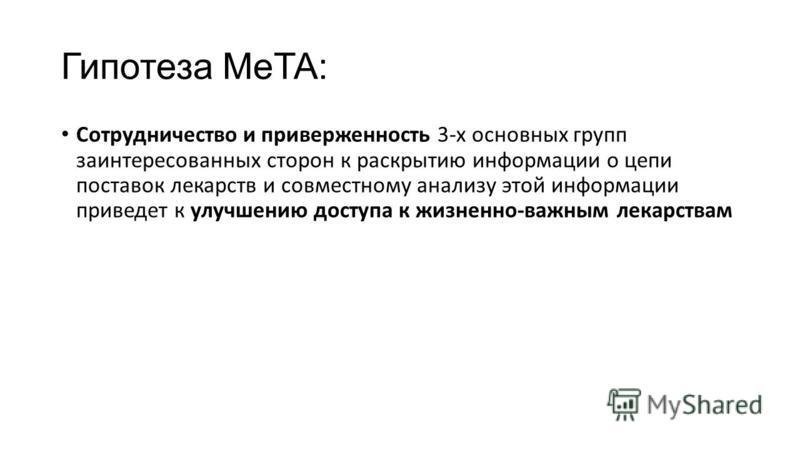 Гипотеза MeTA: Сотрудничество и приверженность 3-х основных групп заинтересованных сторон к раскрытию информации о цепи поставок лекарств и совместному анализу этой информации приведет к улучшению доступа к жизненно-важным лекарствам