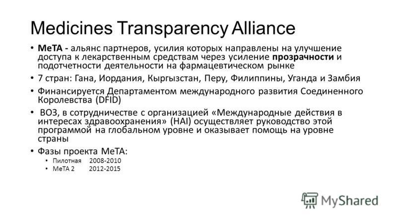 Medicines Transparency Alliance МеТА - альянс партнеров, усилия которых направлены на улучшение доступа к лекарственным средствам через усиление прозрачности и подотчетности деятельности на фармацевтическом рынке 7 стран: Гана, Иордания, Кыргызстан,