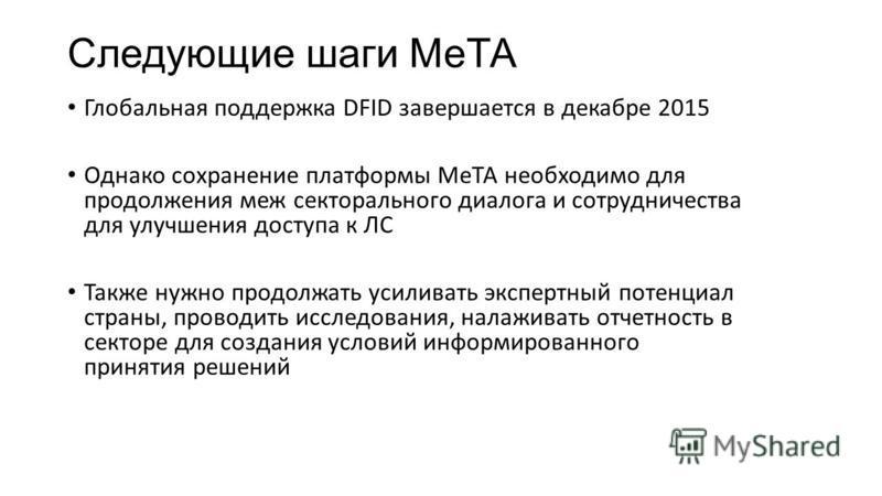Следующие шаги МеТА Глобальная поддержка DFID завершается в декабре 2015 Однако сохранение платформы МеТА необходимо для продолжения меж секторального диалога и сотрудничества для улучшения доступа к ЛС Также нужно продолжать усиливать экспертный пот