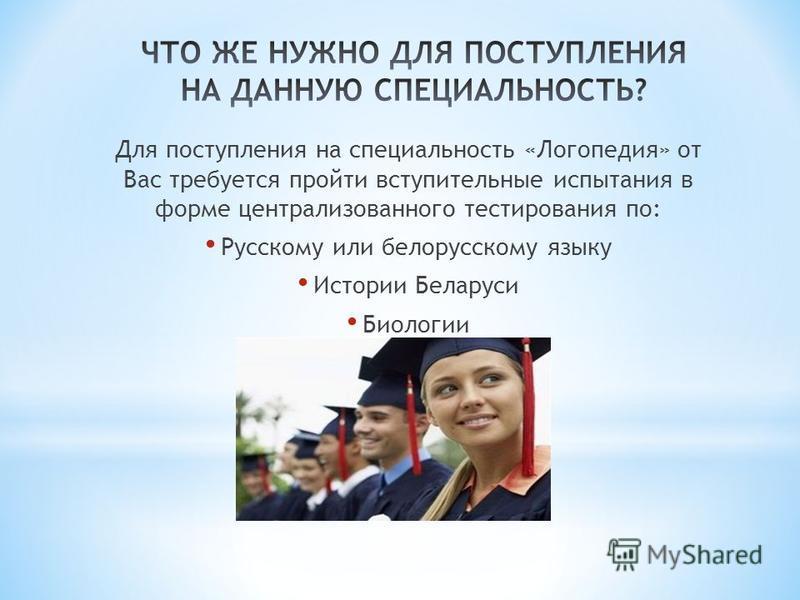 Для поступления на специальность «Логопедия» от Вас требуется пройти вступительные испытания в форме централизованного тестирования по: Русскому или белорусскому языку Истории Беларуси Биологии