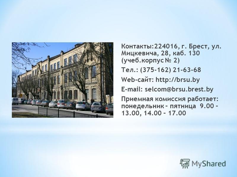 Контакты:224016, г. Брест, ул. Мицкевича, 28, каб. 130 (учеб.корпус 2) Тел.: (375-162) 21-63-68 Web-сайт: http://brsu.by E-mail: selcom@brsu.brest.by Приемная комиссия работает: понедельник – пятница 9.00 – 13.00, 14.00 – 17.00