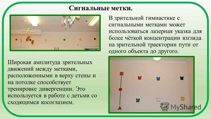 Сигнальные метки. В зрительной гимнастике с сигнальными метками может использоваться лазерная указка для более чёткой концентрации взгляда на зрительной траектории пути от одного объекта до другого. Широкая амплитуда зрительных движений между метками