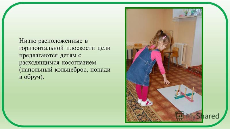 Низко расположенные в горизонтальной плоскости цели предлагаются детям с расходящимся косоглазием (напольный кольцеброс, попади в обруч).