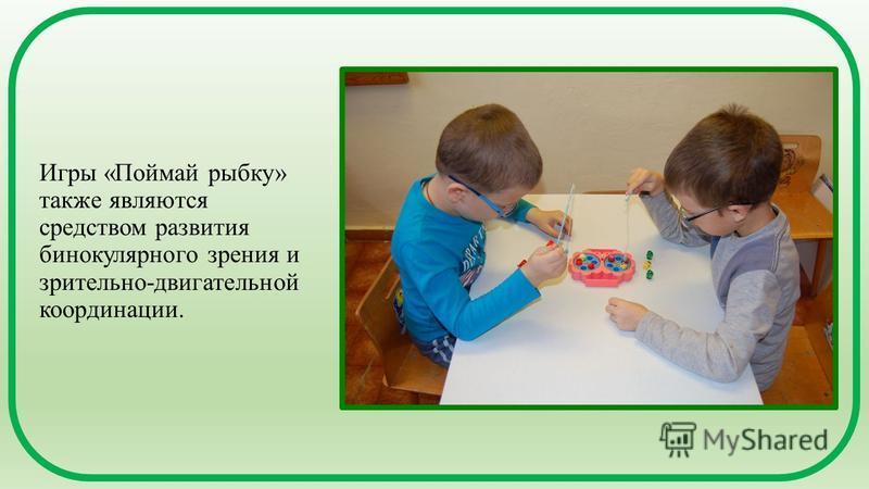 Игры «Поймай рыбку» также являются средством развития бинокулярного зрения и зрительно-двигательной координации.