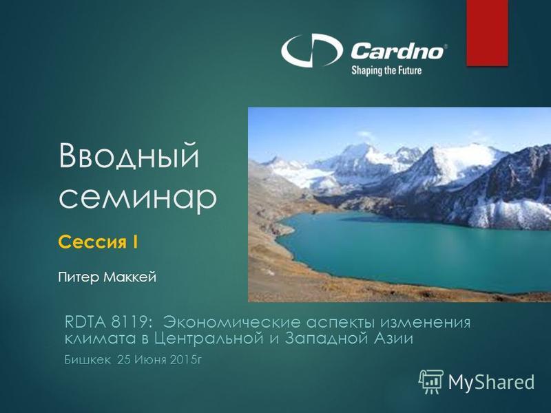 Вводный семинар Сессия I Питер Маккей RDTA 8119: Экономические аспекты изменения климата в Центральной и Западной Азии Бишкек 25 Июня 2015 г