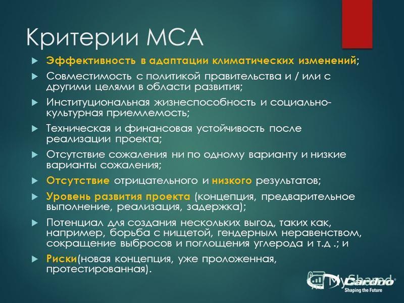 Критерии MCA Эффективность в адаптации климатических изменений ; Совместимость с политикой правительства и / или с другими целями в области развития; Институциональная жизнеспособность и социально- культурная приемлемость; Техническая и финансовая ус