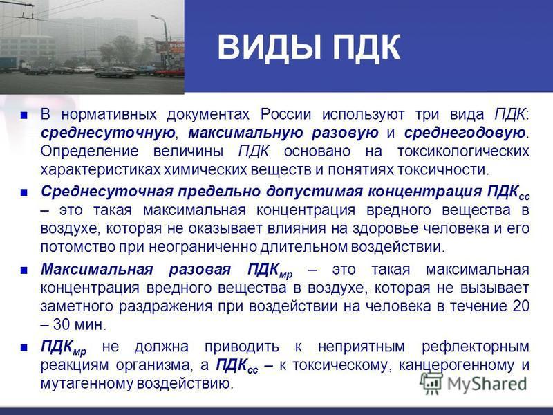ВИДЫ ПДК В нормативных документах России используют три вида ПДК: среднесуточную, максимальную разовую и среднегодовую. Определение величины ПДК основано на токсикологических характеристиках химических веществ и понятиях токсичности. Среднесуточная п