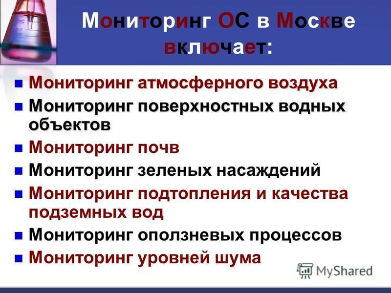 Мониторинг ОС в Москве включает: Мониторинг атмосферного воздуха Мониторинг атмосферного воздуха Мониторинг поверхностных водных объектов Мониторинг поверхностных водных объектов Мониторинг почв Мониторинг зеленых насаждений Мониторинг подтопления и