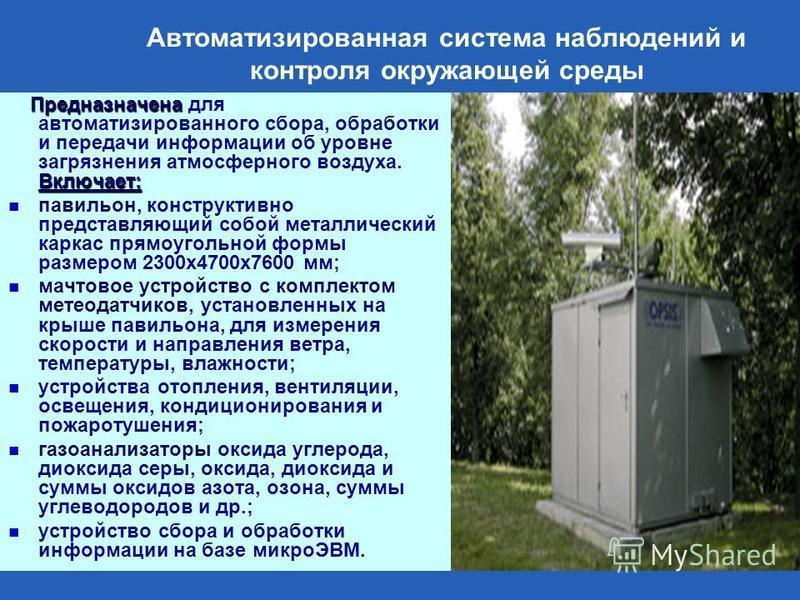 Автоматизированная система наблюдений и контроля окружающей среды Предназначена Включает: Предназначена для автоматизированного сбора, обработки и передачи информации об уровне загрязнения атмосферного воздуха. Включает: павильон, конструктивно предс