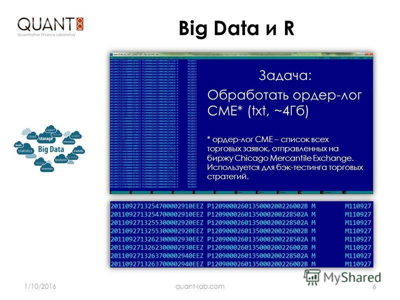 Big Data и R 1/10/20166quant-lab.com R имеет два основных ограничения: Задача: Обработать ордер-лог CME* (txt, ~4Гб) * ордер-лог CME – список всех торговых заявок, отправленных на биржу Chicago Mercantile Exchange. Используется для бэк-тестинга торго