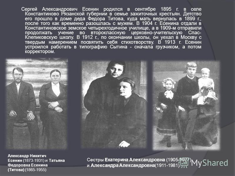 Сергей Александрович Есенин родился в сентябре 1895 г. в селе Константиново Рязанской губернии в семье зажиточных крестьян. Детство его прошло в доме деда Федора Титова, куда мать вернулась в 1899 г., после того как временно разошлась с мужем. В 1904