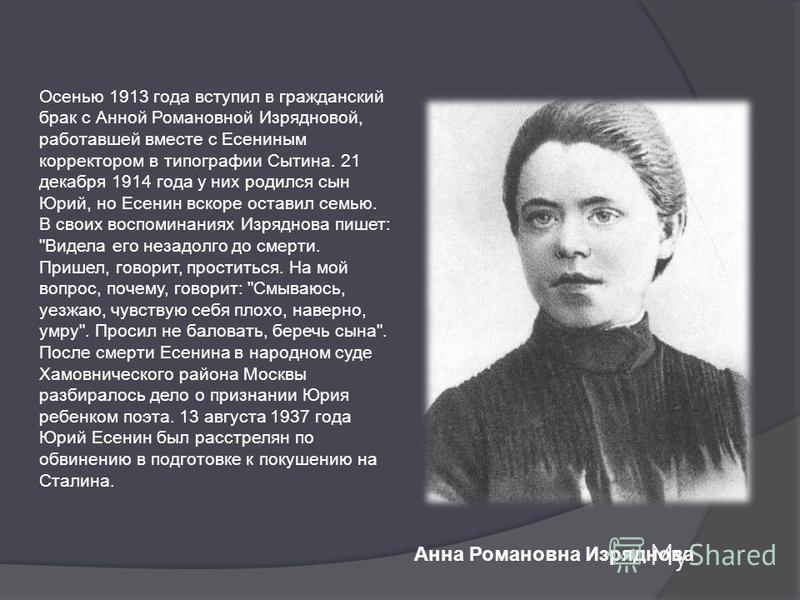 Анна Романовна Изряднова Осенью 1913 года вступил в гражданский брак с Анной Романовной Изрядновой, работавшей вместе с Есениным корректором в типографии Сытина. 21 декабря 1914 года у них родился сын Юрий, но Есенин вскоре оставил семью. В своих вос