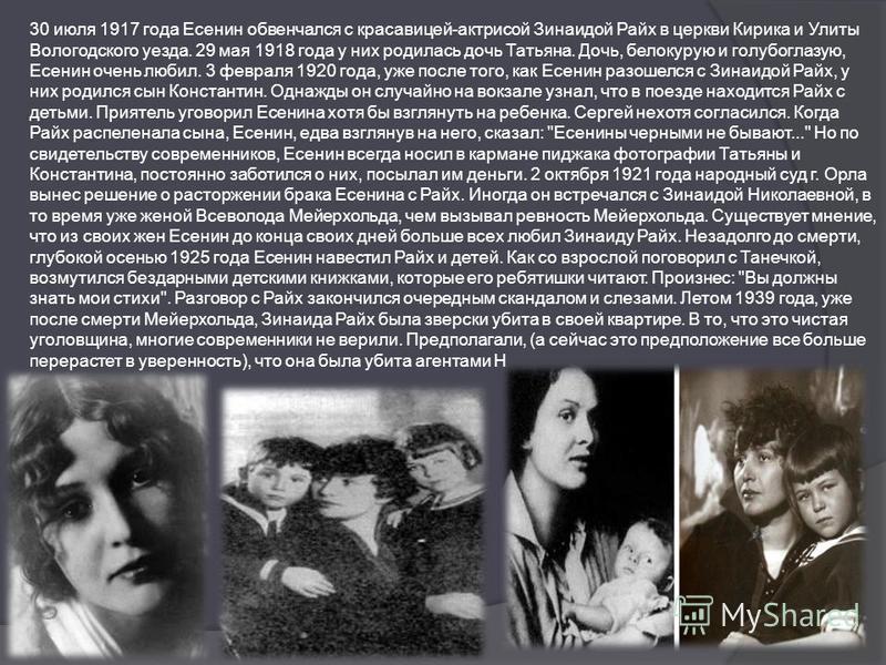 30 июля 1917 года Есенин обвенчался с красавицей-актрисой Зинаидой Райх в церкви Кирика и Улиты Вологодского уезда. 29 мая 1918 года у них родилась дочь Татьяна. Дочь, белокурую и голубоглазую, Есенин очень любил. 3 февраля 1920 года, уже после того,