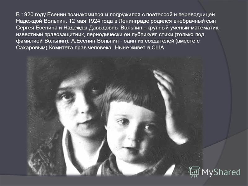 В 1920 году Есенин познакомился и подружился с поэтессой и переводчицей Надеждой Вольпин. 12 мая 1924 года в Ленинграде родился внебрачный сын Сергея Есенина и Надежды Давыдовны Вольпин - крупный ученый-математик, известный правозащитник, периодическ