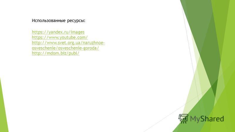 Использованные ресурсы: https://yandex.ru/images https://www.youtube.com/ http://www.svet.org.ua/naruzhnoe- osveschenie/osveschenie-goroda/ http://mdom.biz/publ/