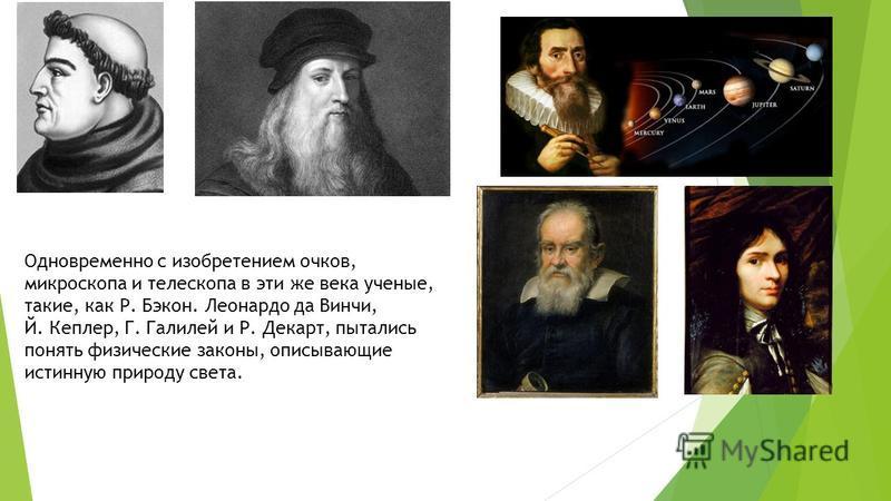 Одновременно с изобретением очков, микроскопа и телескопа в эти же века ученые, такие, как Р. Бэкон. Леонардо да Винчи, Й. Кеплер, Г. Галилей и Р. Декарт, пытались понять физические законы, описывающие истинную природу света.