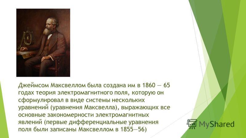 Джеймсом Максвеллом была создана им в 1860 65 годах теория электромагнитного поля, которую он сформулировал в виде системы нескольких уравнений (уравнения Максвелла), выражающих все основные закономерности электромагнитных явлений (первые дифференциа