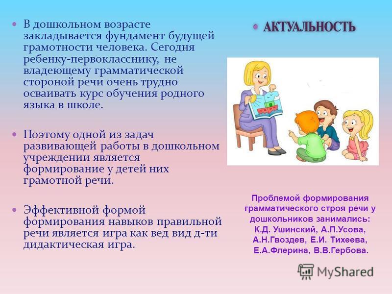 В дошкольном возрасте закладывается фундамент будущей грамотности человека. Сегодня ребенку-первокласснику, не владеющему грамматической стороной речи очень трудно осваивать курс обучения родного языка в школе. Поэтому одной из задач развивающей рабо