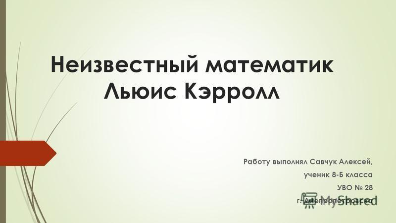 Неизвестный математик Льюис Кэрролл Работу выполнял Савчук Алексей, ученик 8-Б класса УВО 28 г. Днепропетровска