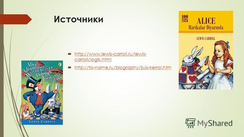 Источники http://www.lewis-carroll.ru/lewis- carroll/logik.html http://www.lewis-carroll.ru/lewis- carroll/logik.html http://to-name.ru/biography/ljuis-kerrol.htm
