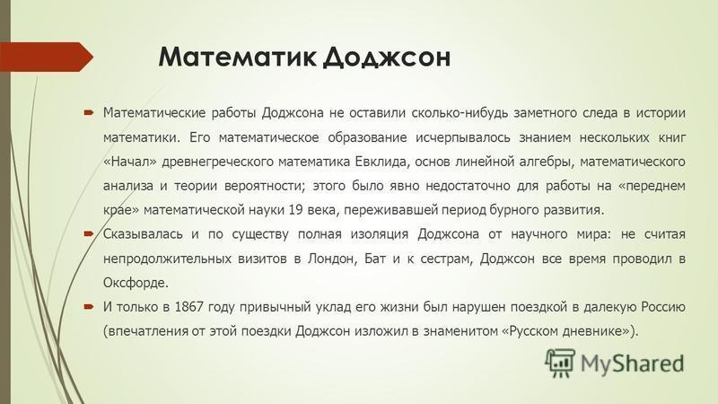 Математик Доджсон Математические работы Доджсона не оставили сколько-нибудь заметного следа в истории математики. Его математическое образование исчерпывалось знанием нескольких книг «Начал» древнегреческого математика Евклида, основ линейной алгебры