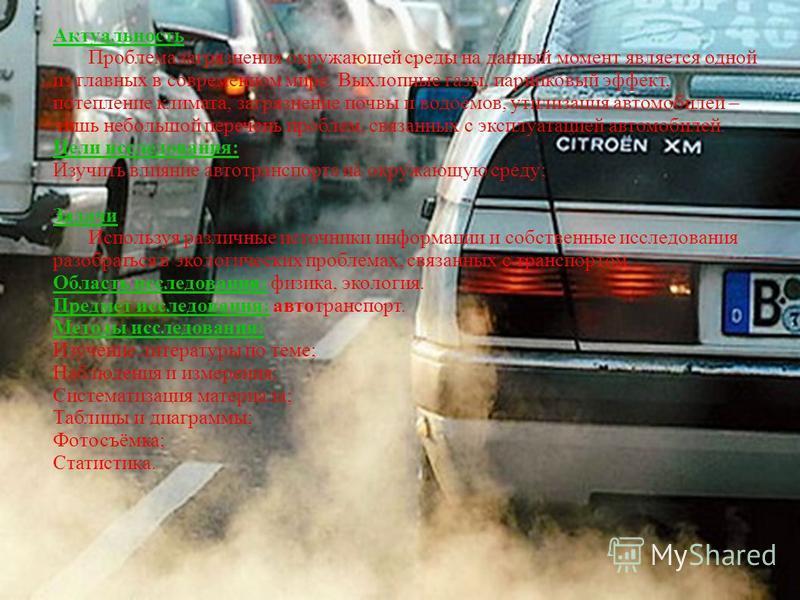 Актуальность Проблема загрязнения окружающей среды на данный момент является одной из главных в современном мире. Выхлопные газы, парниковый эффект, потепление климата, загрязнение почвы и водоёмов, утилизация автомобилей – лишь небольшой перечень пр