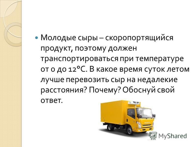 Молодые сыры – скоропортящийся продукт, поэтому должен транспортироваться при температуре от 0 до 12° С. В какое время суток летом лучше перевозить сыр на недалекие расстояния ? Почему ? Обоснуй свой ответ.
