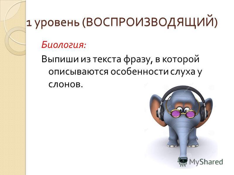 1 уровень ( ВОСПРОИЗВОДЯЩИЙ ) Биология : Выпиши из текста фразу, в которой описываются особенности слуха у слонов.