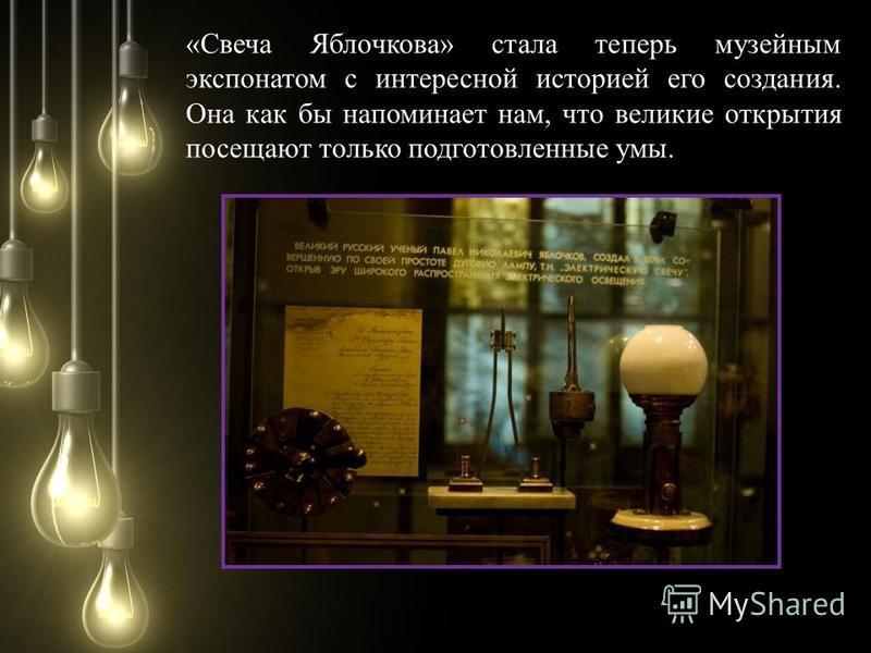«Свеча Яблочкова» стала теперь музейным экспонатом с интересной историей его создания. Она как бы напоминает нам, что великие открытия посещают только подготовленные умы.