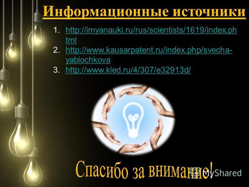 Информационные источники 1.http://imyanauki.ru/rus/scientists/1619/index.ph tmlhttp://imyanauki.ru/rus/scientists/1619/index.ph tml 2.http://www.kausarpatent.ru/index.php/svecha- yablochkovahttp://www.kausarpatent.ru/index.php/svecha- yablochkova 3.h