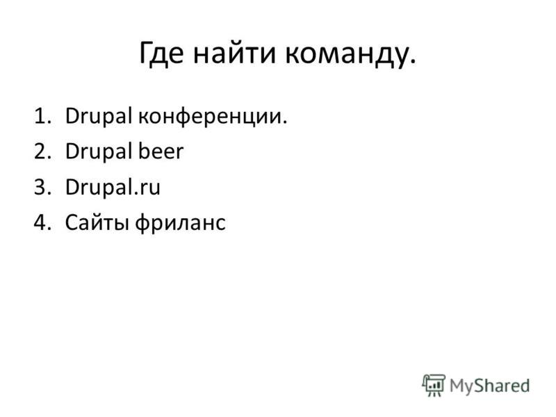 Где найти команду. 1. Drupal конференции. 2. Drupal beer 3.Drupal.ru 4. Сайты фриланс