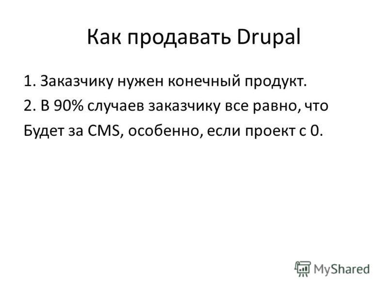 Как продавать Drupal 1. Заказчику нужен конечный продукт. 2. В 90% случаев заказчику все равно, что Будет за CMS, особенно, если проект с 0.