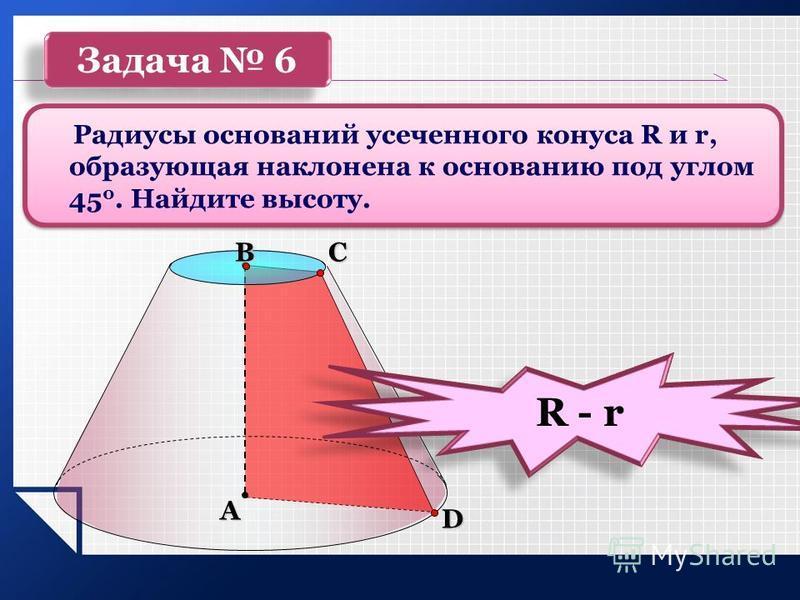 Задача 6 Радиусы оснований усеченного конуса R и r, образующая наклонена к основанию под углом 45 0. Найдите высоту. А ВС D R - r