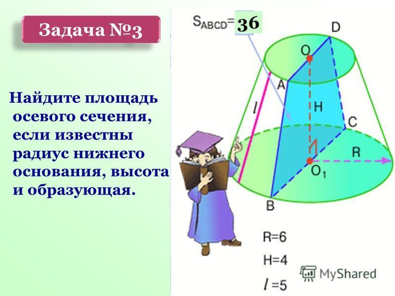 Найдите площадь осевого сечения, если известны радиус нижнего основания, высота и образующая. 36 Задача 3