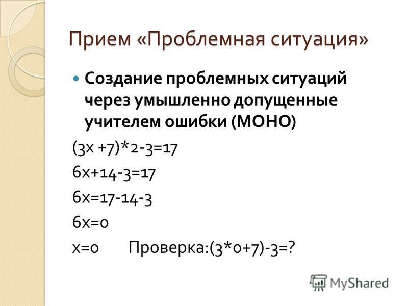 Прием « Проблемная ситуация » Создание проблемных ситуаций через умышленно допущенные учителем ошибки ( МОНО ) (3 х +7)*2-3=17 6 х +14-3=17 6 х =17-14-3 6 х =0 х =0 Проверка :(3*0+7)-3=?