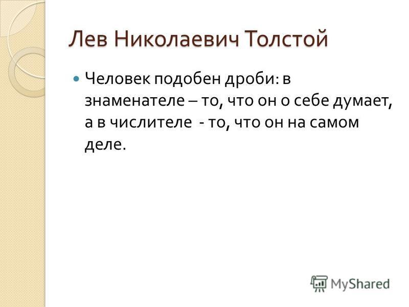 Лев Николаевич Толстой Человек подобен дроби : в знаменателе – то, что он о себе думает, а в числителе - то, что он на самом деле.