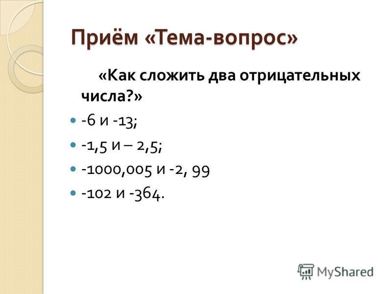 Приём « Тема - вопрос » Приём « Тема - вопрос » « Как сложить два отрицательных числа ?» -6 и -13; -1,5 и – 2,5; -1000,005 и -2, 99 -102 и -364.