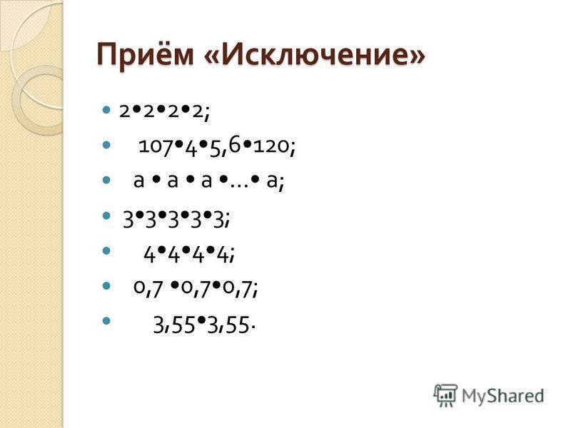 Приём « Исключение » 2222; 10745,6120; а а а … а ; 33333; 4444; 0,7 0,70,7; 3,553,55.
