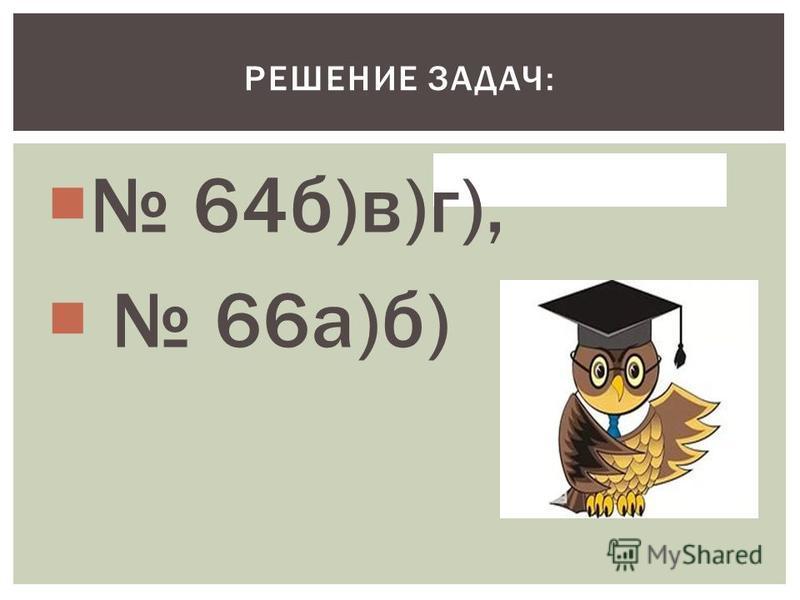 64 б)в)г), 66 а)б) РЕШЕНИЕ ЗАДАЧ: