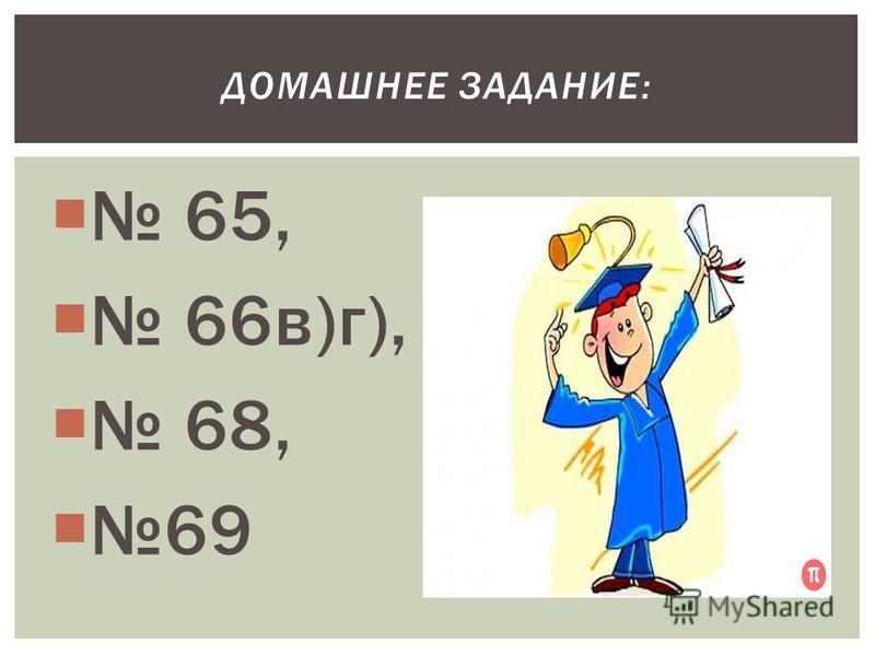 65, 66 в)г), 68, 69 ДОМАШНЕЕ ЗАДАНИЕ: