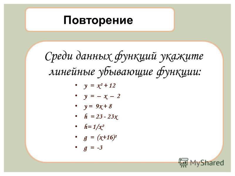 Повторение Среди данных функций укажите линейные убывающие функции: y = x² + 12 y = – x – 2 y = 9x + 8 h = 23 - 23x h= 1/x² g = (x+16)² g = -3