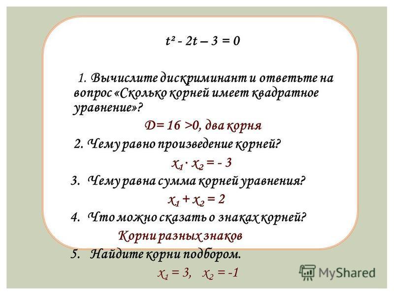 t² - 2t – 3 = 0 1. Вычислите дискриминант и ответьте на вопрос «Сколько корней имеет квадратное уравнение»? D= 16 >0, два корня 2. Чему равно произведение корней? х 1 х 2 = - 3 3. Чему равна сумма корней уравнения? х 1 + х 2 = 2 4. Что можно сказать