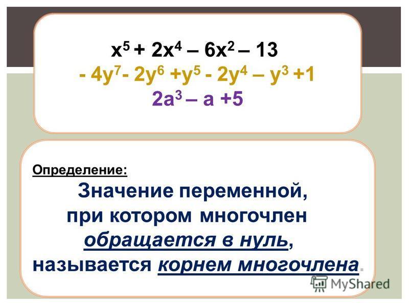х 5 + 2 х 4 – 6 х 2 – 13 - 4 у 7 - 2 у 6 +у 5 - 2 у 4 – у 3 +1 2 а 3 – а +5 Определение: Значение переменной, при котором многочлен обращается в нуль, называется корнем многочлена.