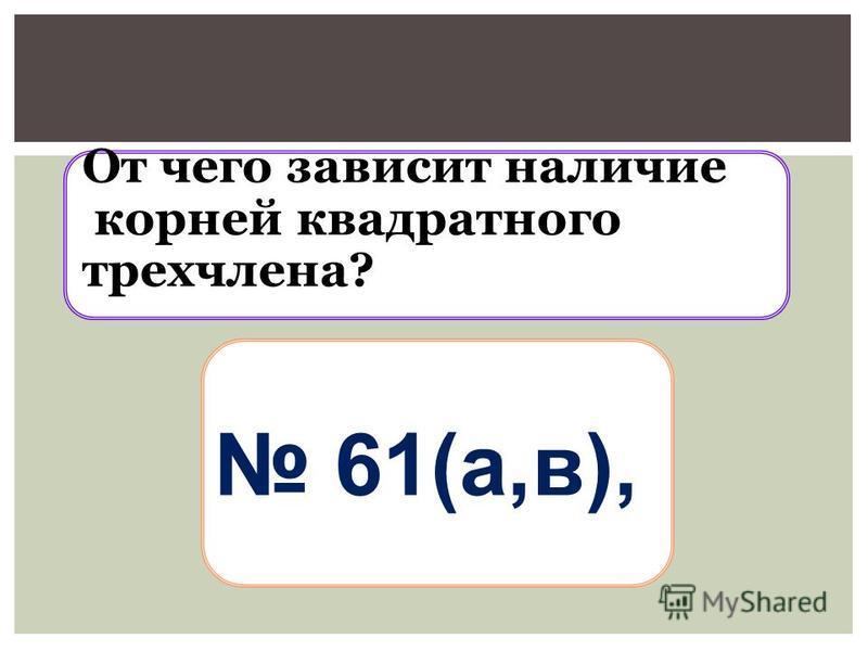 От чего зависит наличие корней квадратного трехчлена? 61(а,в),