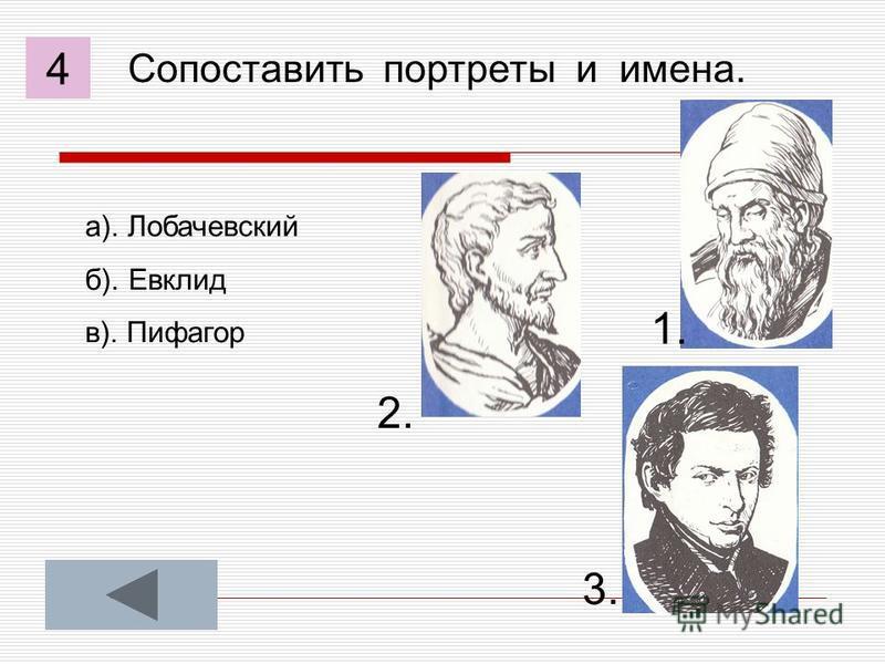 Сопоставить портреты и имена. а). Лобачевский б). Евклид в). Пифагор 1. 2. 3. 4